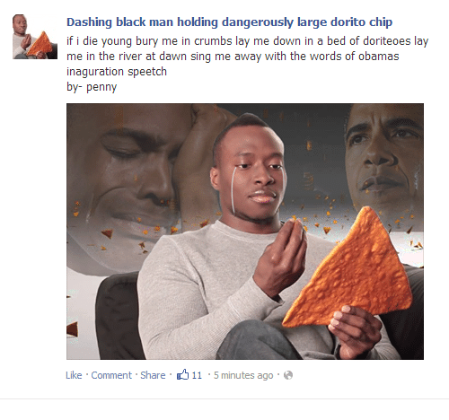 dashing: Dashing black man holding dangerously large dorito chip  if i die young bury me in crumbs lay me down in a bed of doriteoes lay  me in the river at dawn sing me away with the words of  inaguration speetch  by- penny  obama  Like . Comment. Share .-ל 11-5 minutes ago . @