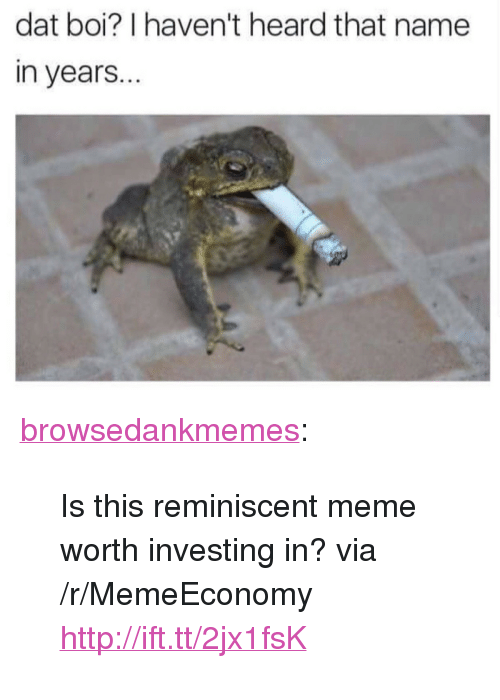 """reminiscent: dat boi? I haven't heard that name  in years.. <p><a href=""""http://browsedankmemes.com/post/155654911481/is-this-reminiscent-meme-worth-investing-in-via"""" class=""""tumblr_blog"""">browsedankmemes</a>:</p>  <blockquote><p>Is this reminiscent meme worth investing in? via /r/MemeEconomy <a href=""""http://ift.tt/2jx1fsK"""">http://ift.tt/2jx1fsK</a></p></blockquote>"""