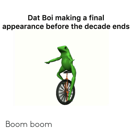 dat: Dat Boi making a final  appearance before the decade ends Boom boom