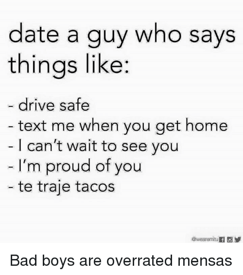 Bad, Bad Boys, and Memes: date a guy who says  things like:  drive safe  text me when you get home  I can't wait to see you  I'm proud of you  - te traje tacos  @weare mitu Bad boys are overrated mensas