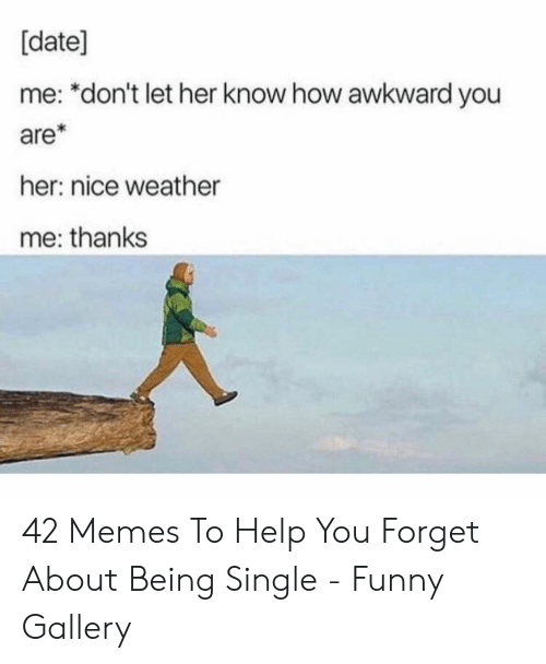 Being Single: [date]  me: *don't let her know how awkward you  are*  her: nice weather  me: thanks 42 Memes To Help You Forget About Being Single - Funny Gallery