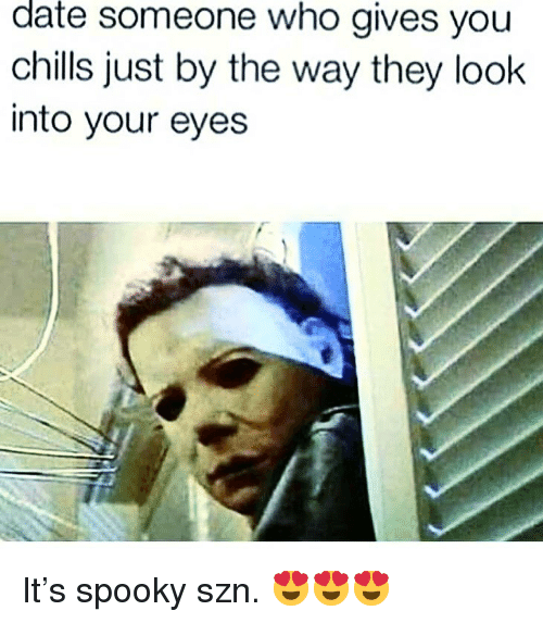 Memes, Date, and Spooky: date  someone who gives you  chills just by the way they look  into your eyes It's spooky szn. 😍😍😍