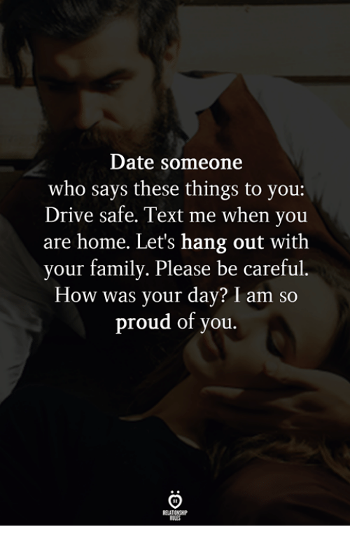 Drive Safe: Date someone  who says these things to you:  Drive safe. Text me when you  are home. Let's hang out with  your family. Please be careful.  How was your day? I am so  proud of you.