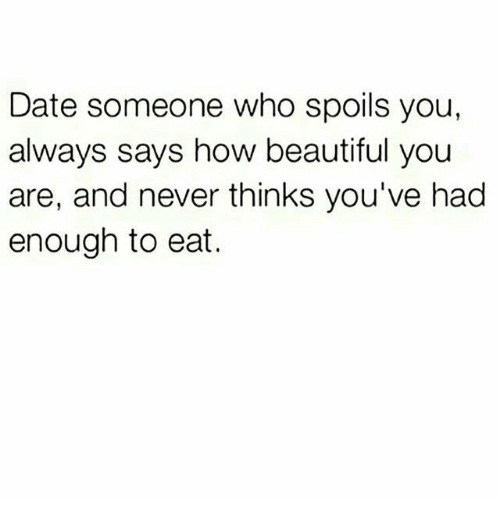 Beautiful, Date, and Never: Date someone who spoils you,  always says how beautiful you  are, and never thinks you've had  enough to eat.