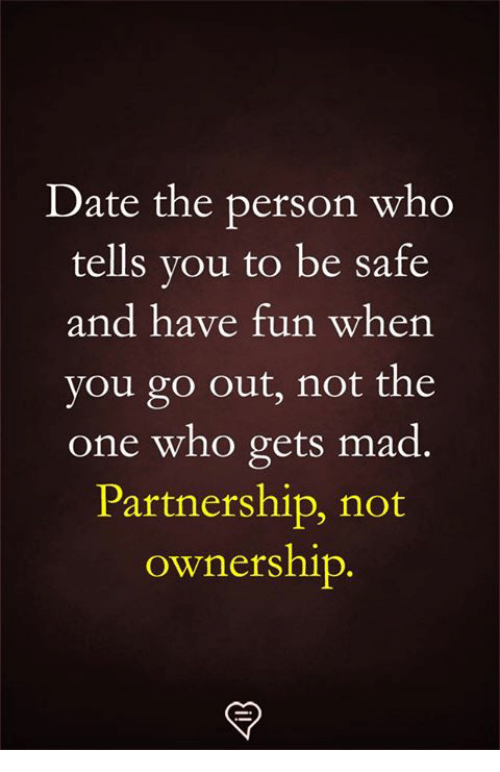 Memes, Date, and Mad: Date the person who  tells you to be safe  and have fun when  you go out, not the  one who gets mad  Partnership, not  ownership.