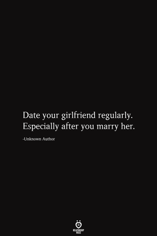 Date, Girlfriend, and Her: Date your girlfriend regularly.  Especially after you marry her.  -Unknown Author  RELATIONSHIP  ES