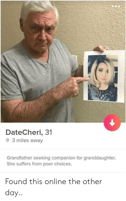 Granddaughter: DateCheri, 31  3 miles away  Grandfather seeking companion for granddaughter.  She suffers from poor choices. Found this online the other day..