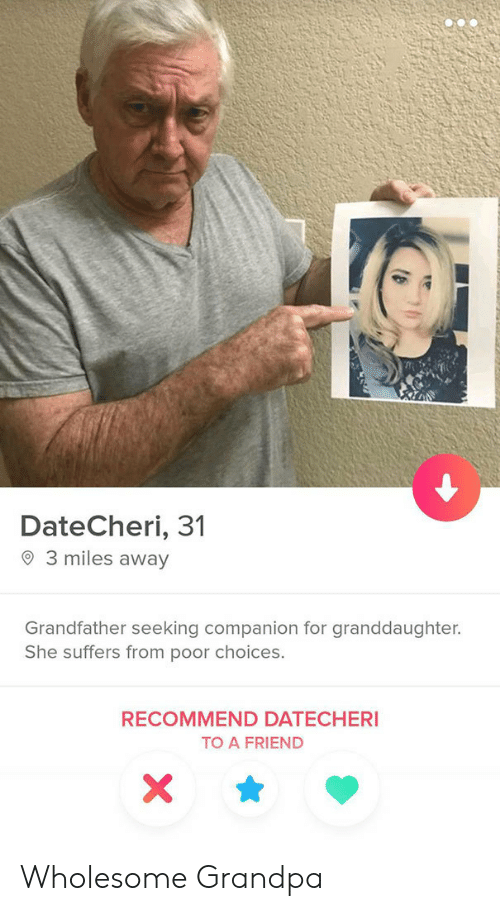 A Friend: DateCheri, 31  3 miles away  Grandfather seeking companion for granddaughter.  She suffers from poor choices.  RECOMMEND DATECHERI  TO A FRIEND  X Wholesome Grandpa