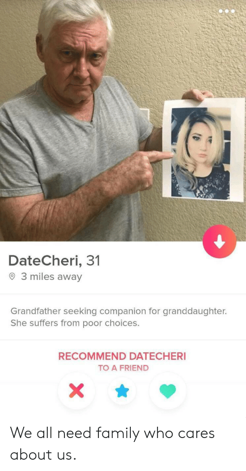 Grandfather: DateCheri, 31  3 miles away  Grandfather seeking companion for granddaughter.  She suffers from poor choices.  RECOMMEND DATECHERI  TO A FRIEND  X We all need family who cares about us.