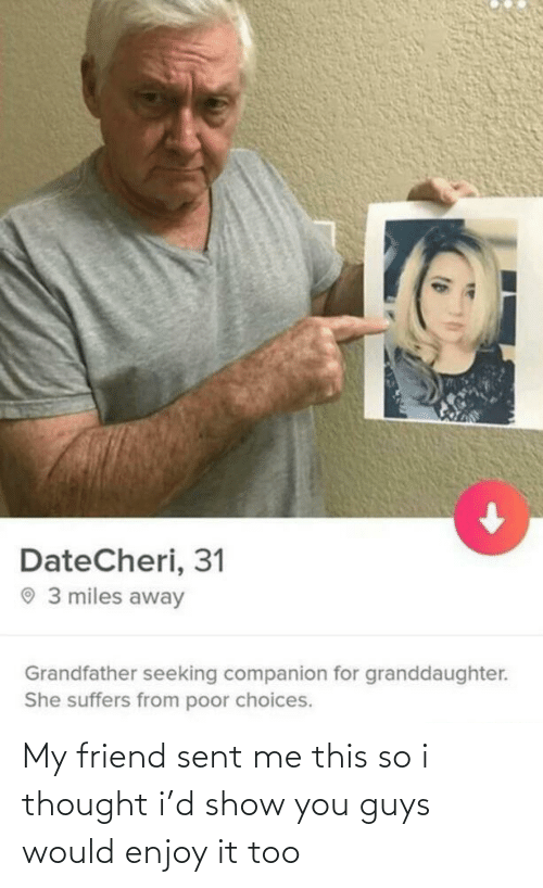 i thought: DateCheri, 31  O 3 miles away  Grandfather seeking companion for granddaughter.  She suffers from poor choices. My friend sent me this so i thought i'd show you guys would enjoy it too
