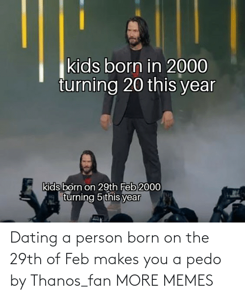 Thanos: Dating a person born on the 29th of Feb makes you a pedo by Thanos_fan MORE MEMES