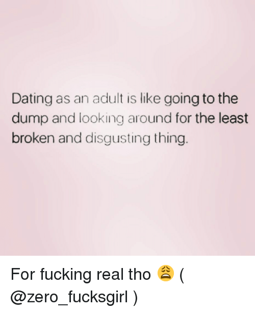 Dating, Fucking, and Zero: Dating as an adult is like going to the  dump and looking around for the least  broken and disgusting thing For fucking real tho 😩 ( @zero_fucksgirl )