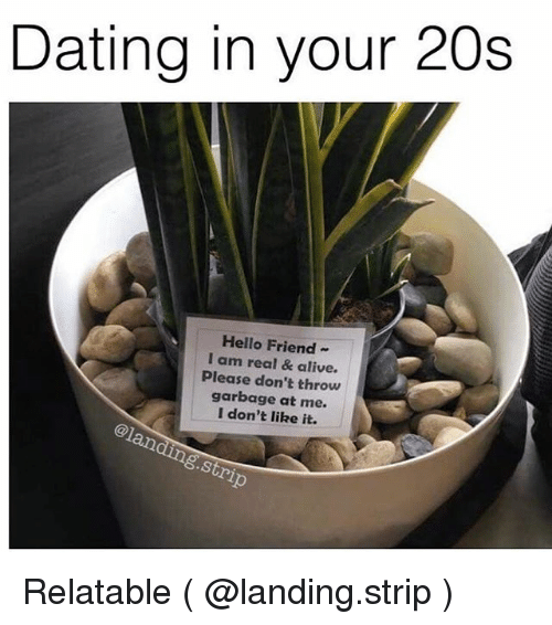 realness: Dating in your 20s  Hello Friend-  I am real & alive  Please don't throw  garbage at me.  I don't like it.  @1  .Stri Relatable ( @landing.strip )