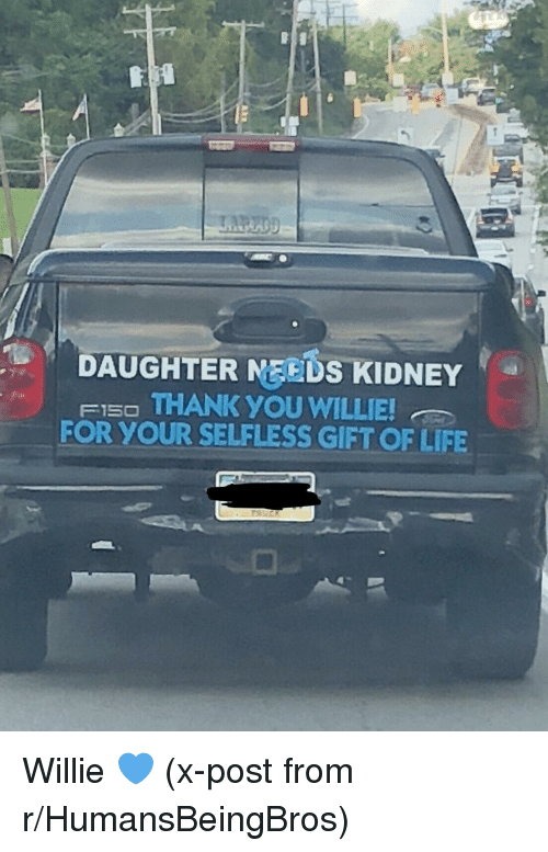 Life, Thank You, and Daughter: DAUGHTER MEEDS KIDNEY  FI5O THANK YOU WILLIE  FOR YOUR SELFLESS GIFT OF LIFE Willie 💙 (x-post from r/HumansBeingBros)