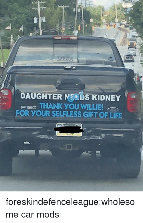 Life, Target, and Tumblr: DAUGHTER MEEDS KIDNEY  FI5O THANK YOU WILLIE  FOR YOUR SELFLESS GIFT OF LIFE foreskindefenceleague:wholesome car mods