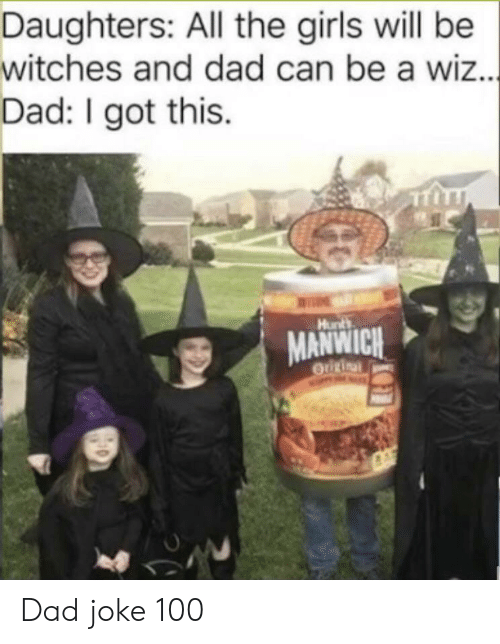 i got this: Daughters: All the girls will be  witches and dad can be a wiz...  Dad: I got this  Hunts  MANWICH  OUURinal Dad joke 100