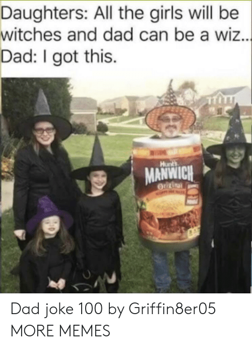 i got this: Daughters: All the girls will be  witches and dad can be a wiz...  Dad: I got this  Hunts  MANWICH  OUURinal Dad joke 100 by Griffin8er05 MORE MEMES