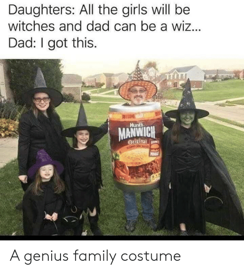 i got this: Daughters: All the girls will be  witches and dad can be a wiz...  Dad: I got this.  EME  Hunts  MANWICH  Origin  NOPPY NO A genius family costume