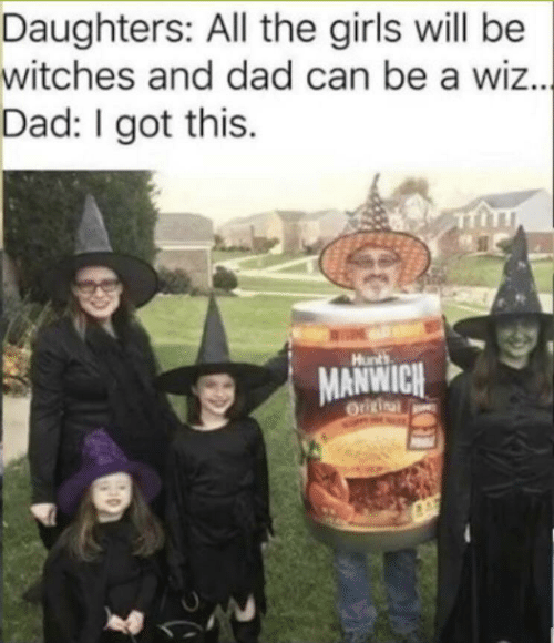i got this: Daughters: All the girls will be  witches and dad can be a wiz..  Dad: I got this.  |  Hunts  MANWICH  Origina