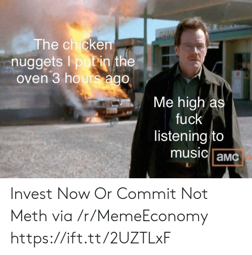 amc: DAUN  The chicken  nuggets I putin the  oven 3 hours ago  Me high as  fuck  listening to  music aMC Invest Now Or Commit Not Meth via /r/MemeEconomy https://ift.tt/2UZTLxF
