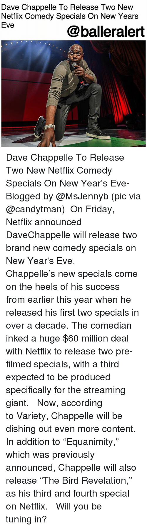 """the comedian: Dave Chappelle To Release Two New  Netflix Comedy Specials On New Years  Eve  @balleralert Dave Chappelle To Release Two New Netflix Comedy Specials On New Year's Eve- Blogged by @MsJennyb (pic via @candytman) ⠀⠀⠀⠀⠀⠀⠀ On Friday, Netflix announced DaveChappelle will release two brand new comedy specials on New Year's Eve. ⠀⠀⠀⠀⠀⠀⠀ ⠀⠀⠀⠀⠀⠀⠀ Chappelle's new specials come on the heels of his success from earlier this year when he released his first two specials in over a decade. The comedian inked a huge $60 million deal with Netflix to release two pre-filmed specials, with a third expected to be produced specifically for the streaming giant. ⠀⠀⠀⠀⠀⠀⠀ ⠀⠀⠀⠀⠀⠀⠀ Now, according to Variety, Chappelle will be dishing out even more content. In addition to """"Equanimity,"""" which was previously announced, Chappelle will also release """"The Bird Revelation,"""" as his third and fourth special on Netflix. ⠀⠀⠀⠀⠀⠀⠀ ⠀⠀⠀⠀⠀⠀⠀ Will you be tuning in?"""