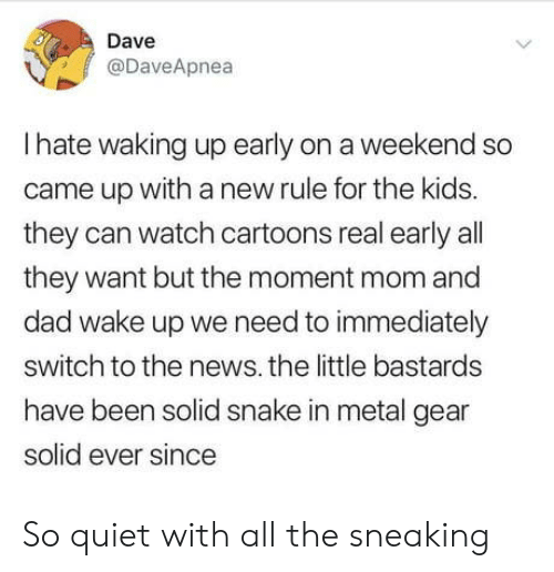 Quiet: Dave  @DaveApnea  Ihate waking up early on a weekend so  came up witha new rule for the kids.  they can watch cartoons real early all  they want but the moment mom and  dad wake up we need to immediately  switch to the news. the little bastards  have been solid snake in metal gear  solid ever since  > So quiet with all the sneaking