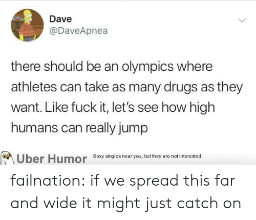 Olympics: Dave  @DaveApnea  there should be an olympics where  athletes can take as many drugs as they  want. Like fuck it, let's see how high  humans can really jump  Sexy singles near you, but they are not interested.  Uber Humor failnation:  if we spread this far and wide it might just catch on