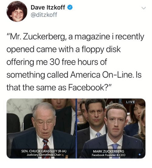 """America, Facebook, and Mark Zuckerberg: Dave Itzkoff  @ditzkoff  """"Mr. Zuckerberg, a magazine i recently  opened came with a floppy disk  offering me 30 free hours of  something called America On-Line. ls  that the same as Facebook?""""  LIVE  SEN. CHUCK GRASSLEY (R-IA)  Judiciary Committee Chair  MARK ZUCKERBERG  Facebook Founder&CEO"""