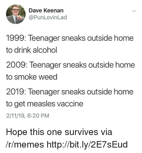 Memes, Weed, and Alcohol: Dave Keenan  @PunLovinLad  1999: Teenager sneaks outside home  to drink alcohol  2009: Teenager sneaks outside home  to smoke weed  2019: Teenager sneaks outside home  to get measles vaccine  2/11/19, 6:20 PM Hope this one survives via /r/memes http://bit.ly/2E7sEud