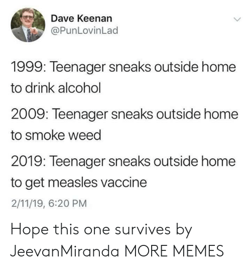 Dank, Memes, and Target: Dave Keenan  @PunLovinLad  1999: Teenager sneaks outside home  to drink alcohol  2009: Teenager sneaks outside home  to smoke weed  2019: Teenager sneaks outside home  to get measles vaccine  2/11/19, 6:20 PM Hope this one survives by JeevanMiranda MORE MEMES