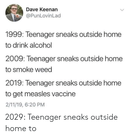 Smoke Weed: Dave Keenan  @PunLovinLad  1999: Teenager sneaks outside home  to drink alcohol  2009: Teenager sneaks outside home  to smoke weed  2019: Teenager sneaks outside home  to get measles vaccine  2/11/19, 6:20 PM 2029: Teenager sneaks outside home to