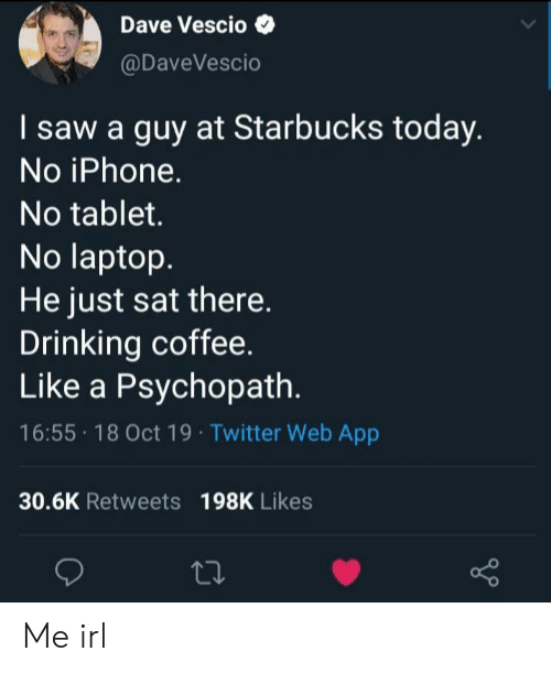 Starbucks: Dave Vescio  @DaveVescio  I saw a guy at Starbucks today.  No iPhone.  No tablet.  No laptop.  He just sat there  Drinking coffee.  Like a Psychopath.  16:55 18 Oct 19 Twitter Web App  30.6K Retweets 198K Likes Me irl