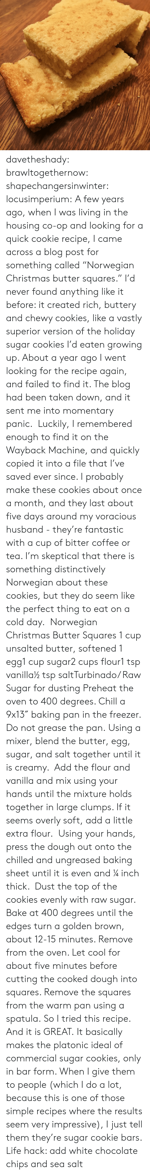 """chilled: davetheshady:  brawltogethernow:  shapechangersinwinter:  locusimperium:  A few years ago, when I was living in the housing co-op and looking for a quick cookie recipe, I came across a blog post for something called""""Norwegian Christmas butter squares."""" I'd never found anything like it before: it created rich, buttery and chewy cookies, like a vastly superior version of the holiday sugar cookies I'd eaten growing up. About a year ago I went looking for the recipe again, and failed to find it. The blog had been taken down, and it sent me into momentary panic. Luckily, I remembered enough to find it on the Wayback Machine, and quickly copied it into a file that I've saved ever since. I probably make these cookies about once a month, and they last about five days around my voracious husband - they're fantastic with a cup of bitter coffee or tea. I'm skeptical that there is something distinctively Norwegian about these cookies, but they do seem like the perfect thing to eat on a cold day.  Norwegian Christmas Butter Squares 1 cup unsalted butter, softened 1 egg1 cup sugar2 cups flour1 tsp vanilla½ tsp saltTurbinado/ Raw Sugar for dusting Preheat the oven to 400 degrees. Chill a 9x13″ baking pan in the freezer. Do not grease the pan. Using a mixer, blend the butter, egg, sugar, and salt together until it is creamy. Add the flour and vanilla and mix using your hands until the mixture holds together in large clumps. If it seems overly soft, add a little extra flour. Using your hands, press the dough out onto the chilled and ungreased baking sheet until it is even and ¼ inch thick. Dust the top of the cookies evenly with raw sugar. Bake at 400 degrees until the edges turn a golden brown, about 12-15 minutes. Remove from the oven. Let cool for about five minutes before cutting the cooked dough into squares. Remove the squares from the warm pan using a spatula.    So I tried this recipe. And it is GREAT. It basically makes the platonic ideal of commercial sugar cookie"""