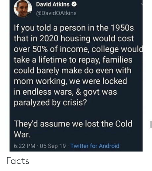 war: David Atkins  @DavidOAtkins  If you told a person in the 1950s  that in 2020 housing would cost  over 50% of income, college would  take a lifetime to repay, families  could barely make do even with  mom working, we were locked  in endless wars, & govt was  paralyzed by crisis?  They'd assume we lost the Cold  War.  6:22 PM · 05 Sep 19 Twitter for Android Facts