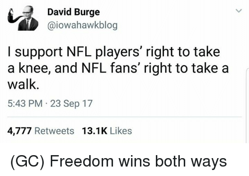 nfl fans: David Burge  @iowahawkblog  I support NFL players' right to take  a knee, and NFL fans' right to take a  walk  5:43 PM 23 Sep 17  4,777 Retweets 13.1K Likes (GC) Freedom wins both ways