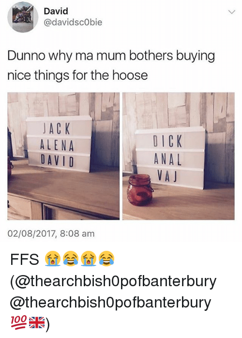 Analed: David  @davidsc0bie  Dunno why ma mum bothers buying  nice things for the hoose  JAC K  ALENA  DAV I D  DICK  ANAL  VA J  02/08/2017, 8:08 am FFS 😭😂😭😂 (@thearchbish0pofbanterbury @thearchbish0pofbanterbury 💯🇬🇧)