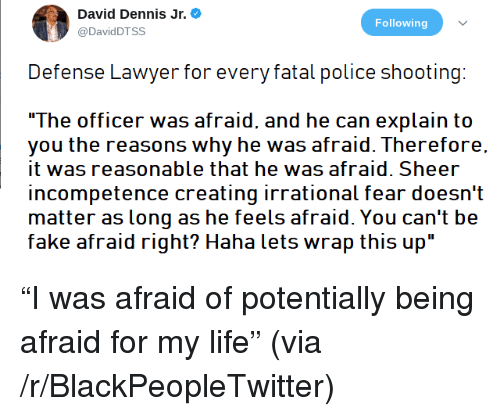 """Blackpeopletwitter, Fake, and Lawyer: David Dennis Jr.  @DavidDTSS  Following  Defense Lawyer for every fatal police shooting:  The officer was afraid, and he can explain to  you the reasons why he was afraid. Therefore.  it was reasonable that he was afraid. Sheer  incompetence creating irrational fear doesn't  matter as long as he feels afraid. You can't be  fake afraid right? Haha lets wrap this up"""" <p>""""I was afraid of potentially being afraid for my life"""" (via /r/BlackPeopleTwitter)</p>"""