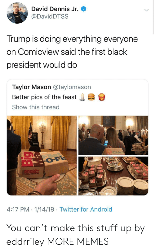 feast: David Dennis Jr.  @DavidDTSS  Trump is doing everything everyone  on Comicview said the first black  president would do  Taylor Mason @taylomason  Better pics of the feast  Show this thread  .  Amway  two 100%  WOLILd Rather be  4:17 PM. 1/14/19 - Twitter for Android You can't make this stuff up by eddrriley MORE MEMES