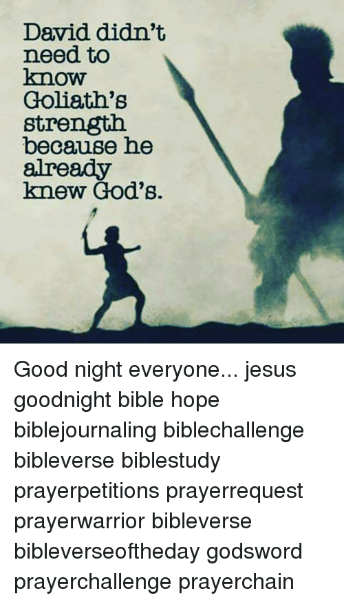 Jesus, Memes, and Bible: David didn't  need to  know  Goliath's  strength.  because he  already  knew God's. Good night everyone... jesus goodnight bible hope biblejournaling biblechallenge bibleverse biblestudy prayerpetitions prayerrequest prayerwarrior bibleverse bibleverseoftheday godsword prayerchallenge prayerchain