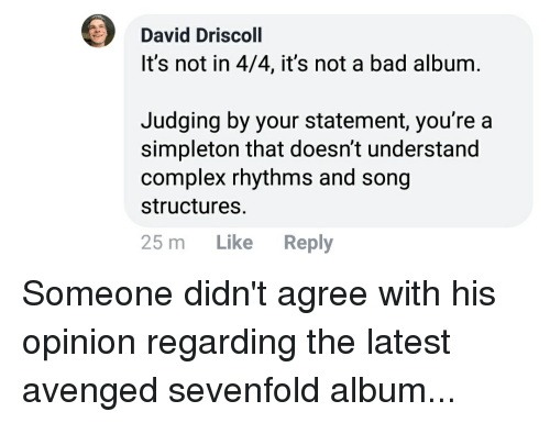 Bad, Complex, and Iamverysmart: David Driscoll  It's not in 4/4, it's not a bad album.  Judging by your statement, you're a  simpleton that doesn't understand  complex rhythms and song  structures  25 m Like Reply