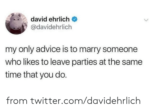 My Only: david ehrlich  @davidehrlich  my only advice is to marry someone  who likes to leave parties at the same  time that you do. from twitter.com/davidehrlich