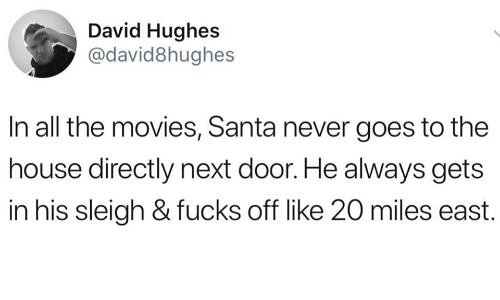 Movies, House, and Santa: David Hughes  @david8hughes  In all the movies, Santa never goes to the  house directly next door. He always gets  in his sleigh & fucks off like 20 miles east.