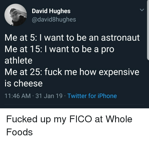 Iphone, Twitter, and Whole Foods: David Hughes  @david8hughes  Me at 5: I want to be an astronaut  Me at 15:I want to be a pro  athlete  Me at 25: fuck me how expensive  is cheese  11:46 AM-31 Jan 19 Twitter for iPhone Fucked up my FICO at Whole Foods