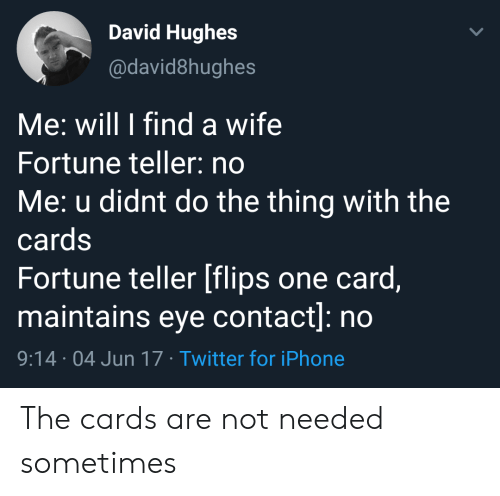 Flips: David Hughes  @david8hughes  Me: will I find a wife  Fortune teller: no  Me: u didnt do the thing with the  cards  Fortune teller [flips one card,  maintains eye contact]: no  9:14 04 Jun 17 Twitter for iPhone The cards are not needed sometimes