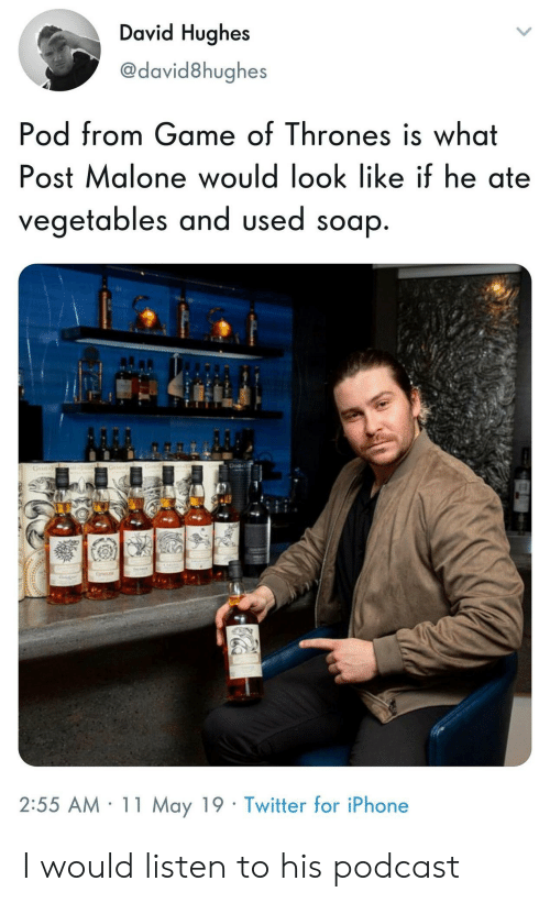 pod: David Hughes  @david8hughes  Pod from Game of Thrones is what  Post Malone would look like if he ate  OS  vegetables and used soap  2:55 AM 11 May 19 Twitter for iPhone I would listen to his podcast