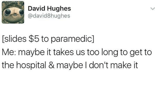 Hospital, Make, and Get: David Hughes  @david8hughes  [slides $5 to paramedic]  Me: maybe it takes us too long to get to  the hospital & maybe l don't make it