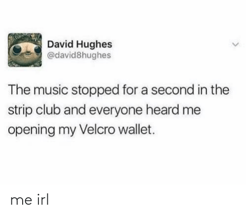 Club, Music, and Strip Club: David Hughes  @david8hughes  The music stopped for a second in the  strip club and everyone heard me  opening my Velcro wallet. me irl