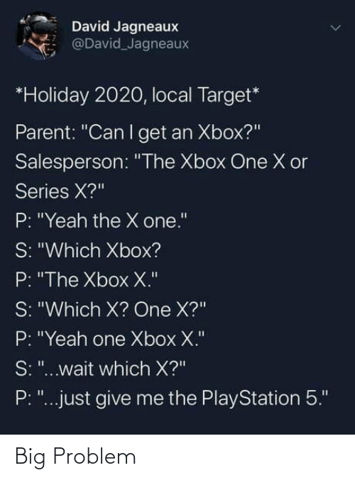 "Xbox: David Jagneaux  @David Jagneaux  *Holiday 2020, local Target*  Parent: ""Can I get an Xbox?""  Salesperson: ""The Xbox One X or  Series X?""  P: ""Yeah the X one.""  S: ""Which Xbox?  P: ""The Xbox X.""  S: ""Which X? One X?""  P: ""Yeah one Xbox X.""  S: ""...wait which X?""  P: ""...just give me the PlayStation 5."" Big Problem"
