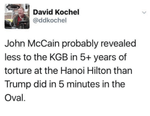 kgb: David Kochel  (addkochel  John McCain probably revealed  less to the KGB in 5+ years of  torture at the Hanoi Hilton than  Trump did in 5 minutes in the  Oval.