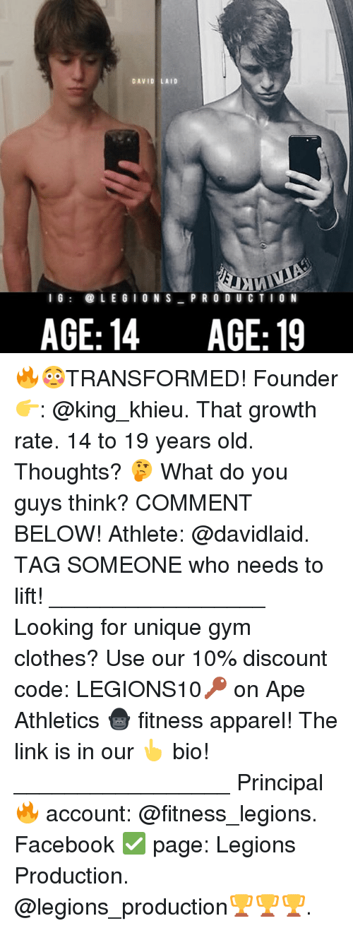 Apees: DAVID LAID  I 6  LE G I ON S P R O D UC TIO N  AGE: 14  AGE: 19 🔥😳TRANSFORMED! Founder 👉: @king_khieu. That growth rate. 14 to 19 years old. Thoughts? 🤔 What do you guys think? COMMENT BELOW! Athlete: @davidlaid. TAG SOMEONE who needs to lift! _________________ Looking for unique gym clothes? Use our 10% discount code: LEGIONS10🔑 on Ape Athletics 🦍 fitness apparel! The link is in our 👆 bio! _________________ Principal 🔥 account: @fitness_legions. Facebook ✅ page: Legions Production. @legions_production🏆🏆🏆.